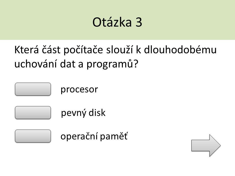 Otázka 3 Která část počítače slouží k dlouhodobému uchování dat a programů? procesor pevný disk operační paměť