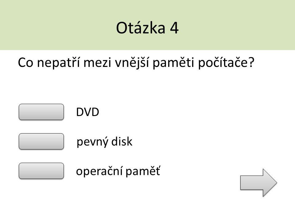 Otázka 4 Co nepatří mezi vnější paměti počítače? DVD pevný disk operační paměť