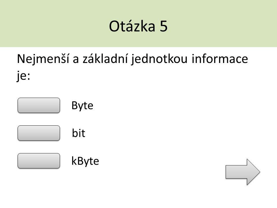 Otázka 5 Nejmenší a základní jednotkou informace je: Byte bit kByte