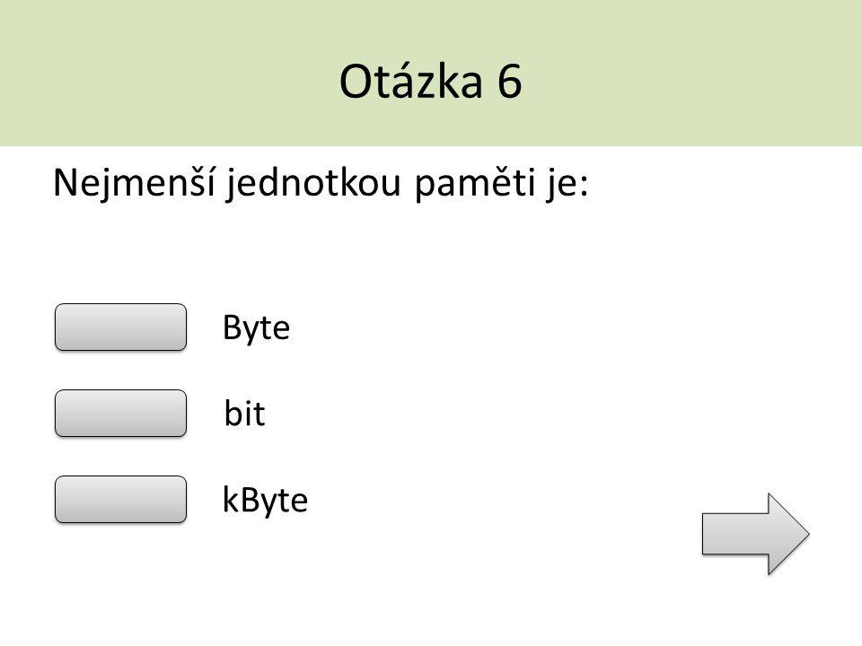 Otázka 6 Nejmenší jednotkou paměti je: Byte bit kByte