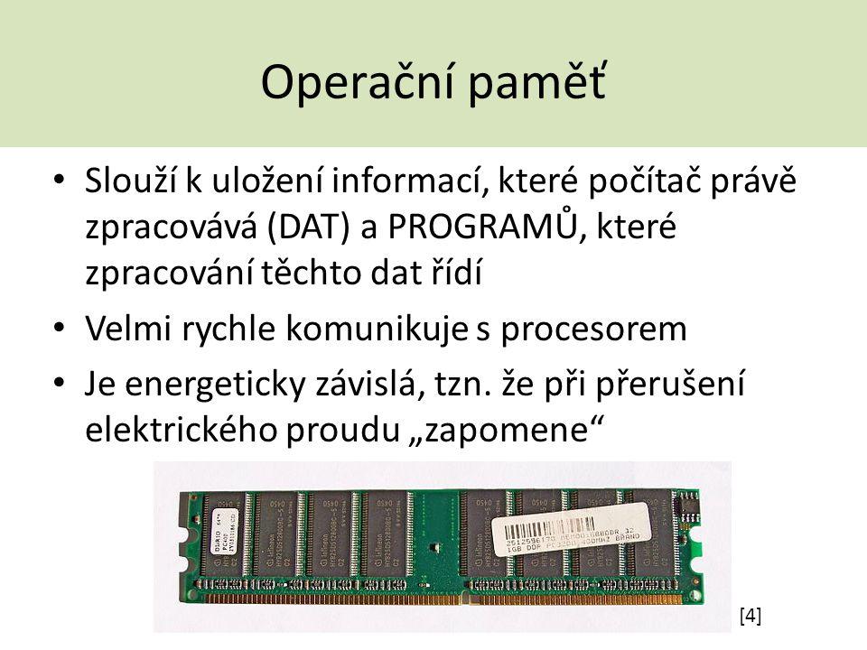 Operační paměť Slouží k uložení informací, které počítač právě zpracovává (DAT) a PROGRAMŮ, které zpracování těchto dat řídí Velmi rychle komunikuje s