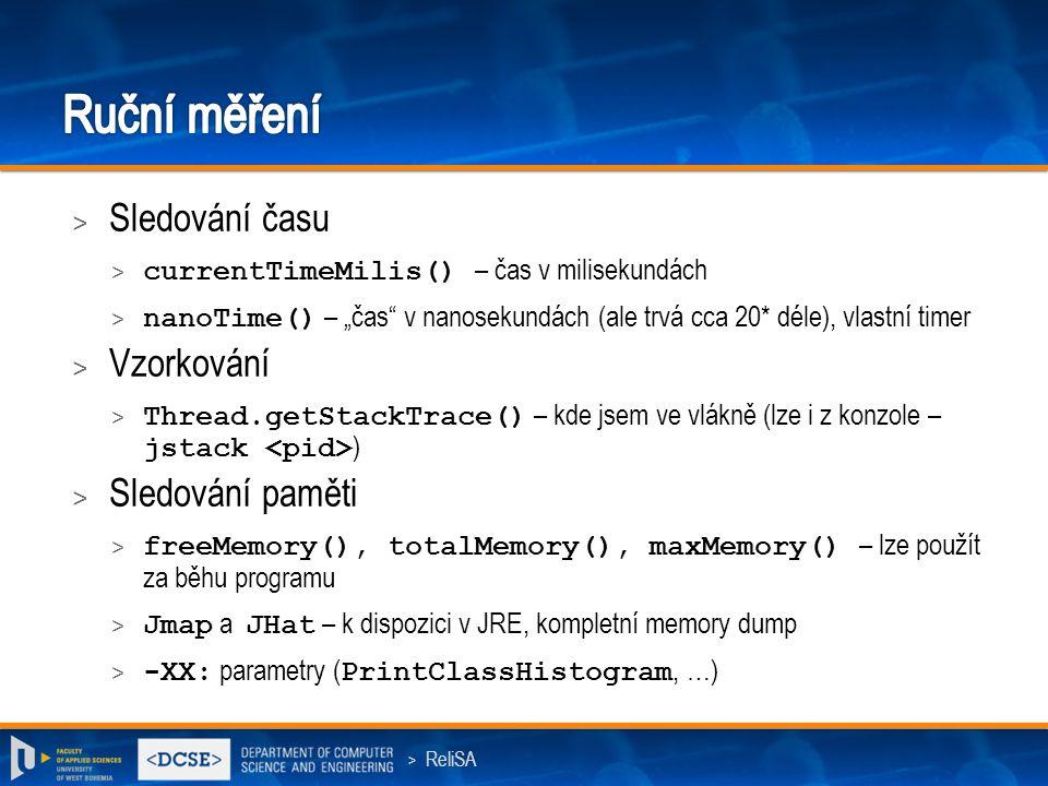 """> ReliSA > Sledování času > currentTimeMilis() – čas v milisekundách > nanoTime() – """"čas v nanosekundách (ale trvá cca 20* déle), vlastní timer > Vzorkování > Thread.getStackTrace() – kde jsem ve vlákně (lze i z konzole – jstack ) > Sledování paměti > freeMemory(), totalMemory(), maxMemory() – lze použít za běhu programu > Jmap a JHat – k dispozici v JRE, kompletní memory dump > -XX: parametry ( PrintClassHistogram, …)"""