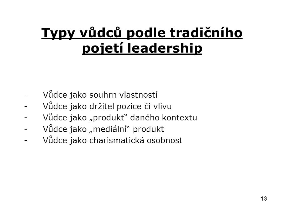 """13 Typy vůdců podle tradičního pojetí leadership -Vůdce jako souhrn vlastností -Vůdce jako držitel pozice či vlivu -Vůdce jako """"produkt daného kontextu -Vůdce jako """"mediální produkt -Vůdce jako charismatická osobnost"""