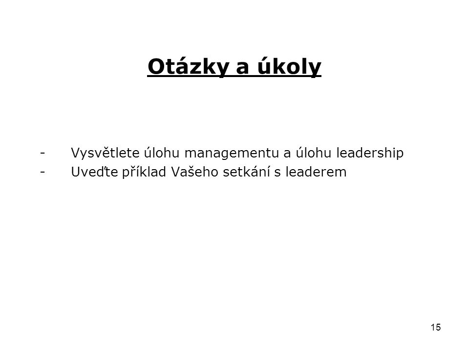 15 Otázky a úkoly -Vysvětlete úlohu managementu a úlohu leadership -Uveďte příklad Vašeho setkání s leaderem