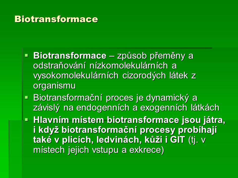 Biotransformace  Biotransformace – způsob přeměny a odstraňování nízkomolekulárních a vysokomolekulárních cizorodých látek z organismu  Biotransform