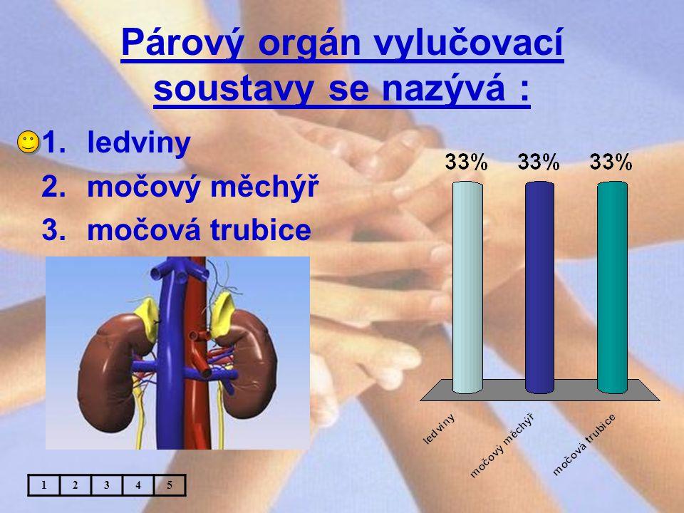Párový orgán vylučovací soustavy se nazývá : 1.ledviny 2.močový měchýř 3.močová trubice 12345