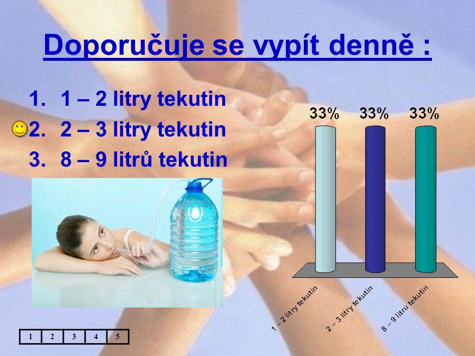 Doporučuje se vypít denně : 1.1 – 2 litry tekutin 2.2 – 3 litry tekutin 3.8 – 9 litrů tekutin 12345