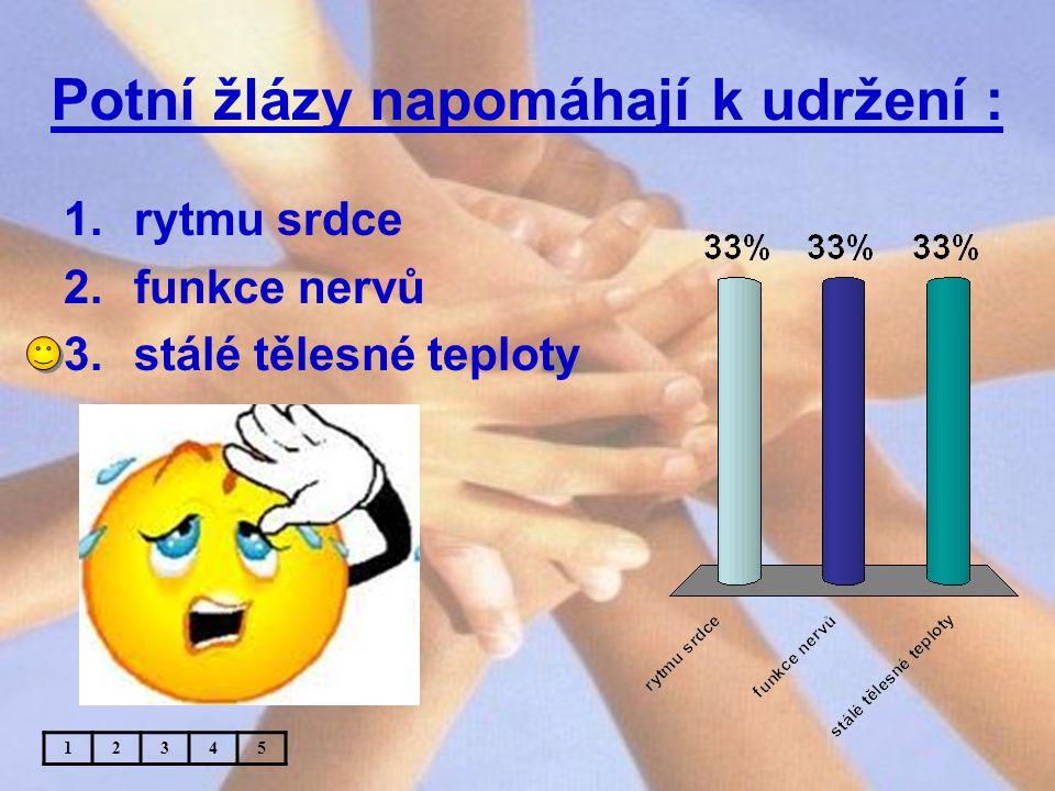 Potní žlázy napomáhají k udržení : 1.rytmu srdce 2.funkce nervů 3.stálé tělesné teploty 12345