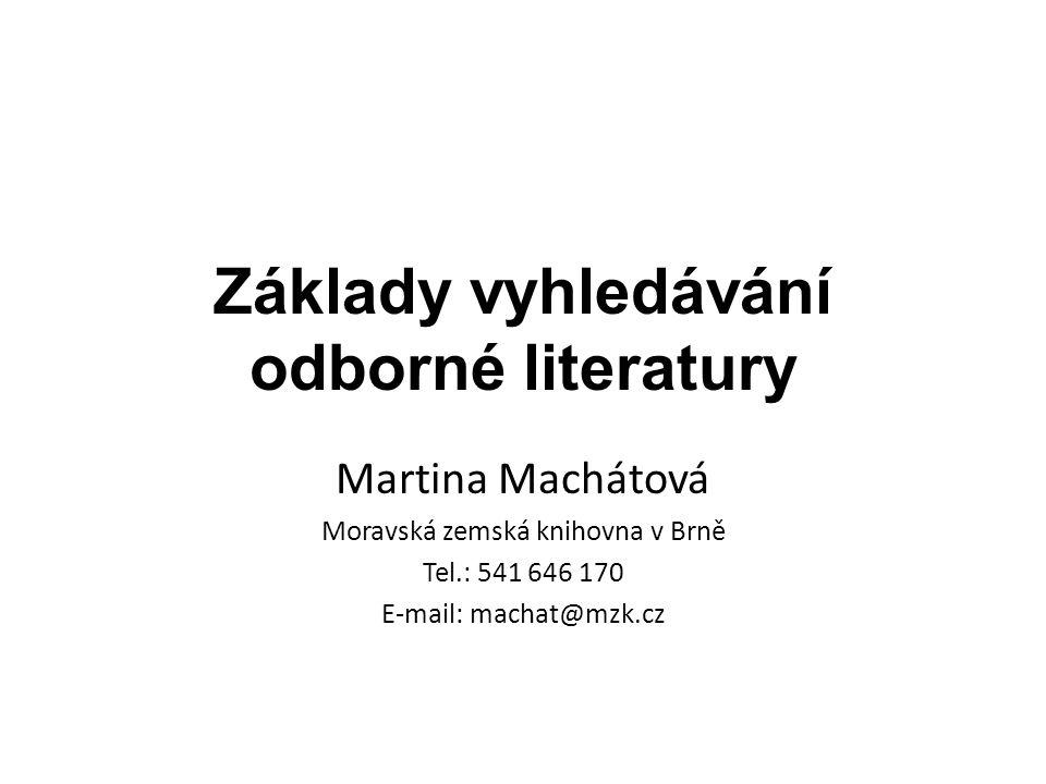 Základy vyhledávání odborné literatury Martina Machátová Moravská zemská knihovna v Brně Tel.: 541 646 170 E-mail: machat@mzk.cz