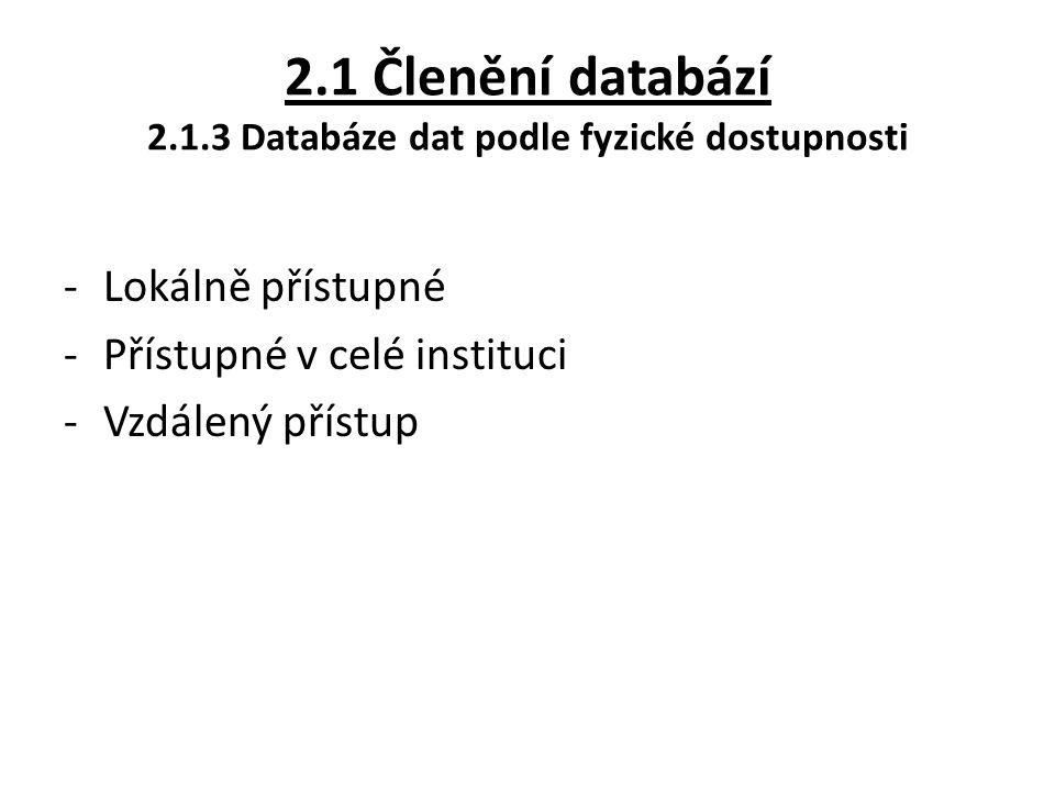 2.1 Členění databází 2.1.3 Databáze dat podle fyzické dostupnosti -Lokálně přístupné -Přístupné v celé instituci -Vzdálený přístup