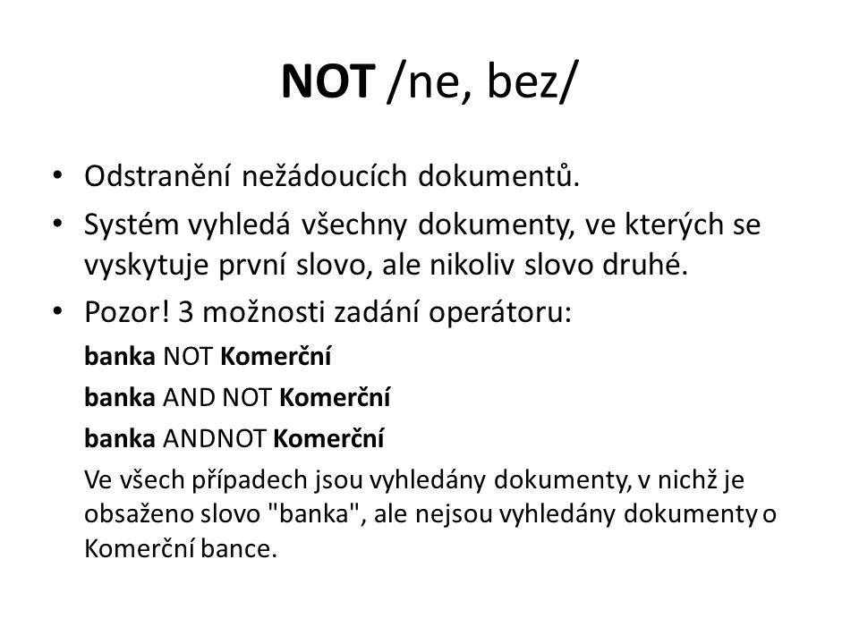 NOT /ne, bez/ Odstranění nežádoucích dokumentů. Systém vyhledá všechny dokumenty, ve kterých se vyskytuje první slovo, ale nikoliv slovo druhé. Pozor!