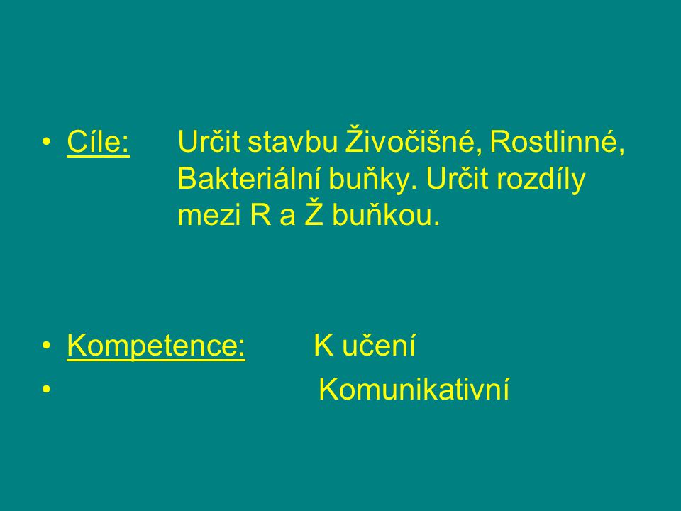 Cíle:Určit stavbu Živočišné, Rostlinné, Bakteriální buňky. Určit rozdíly mezi R a Ž buňkou. Kompetence:K učení Komunikativní