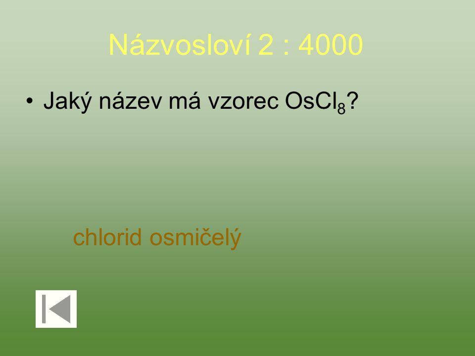 Názvosloví 2 : 4000 Jaký název má vzorec OsCl 8 ? chlorid osmičelý