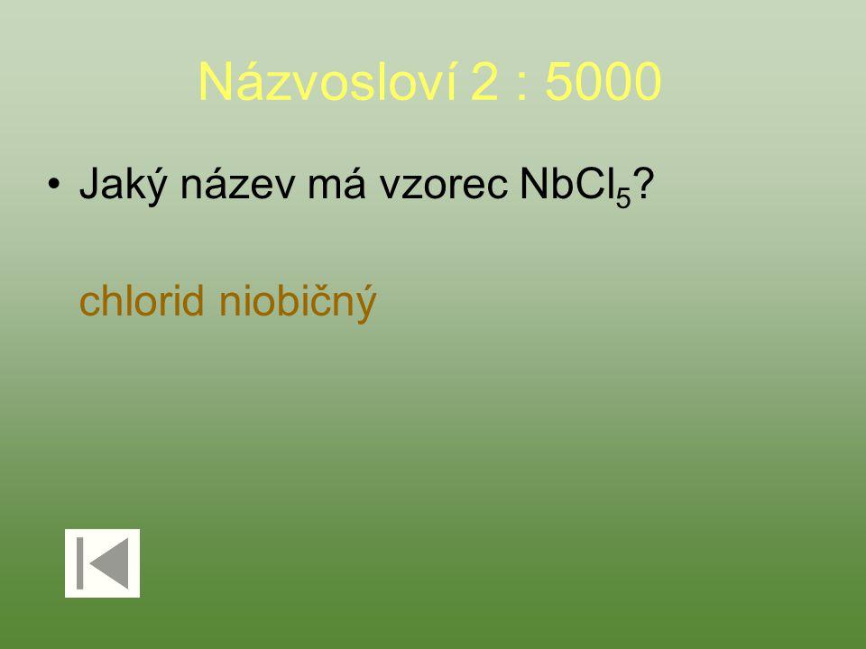 Názvosloví 2 : 5000 Jaký název má vzorec NbCl 5 ? chlorid niobičný