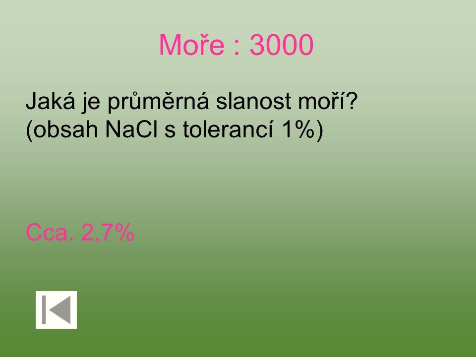 Moře : 3000 Jaká je průměrná slanost moří? (obsah NaCl s tolerancí 1%) Cca. 2,7%