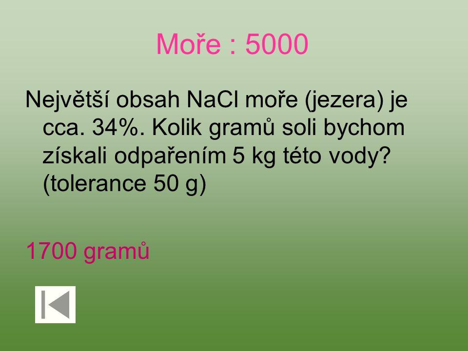 Moře : 5000 Největší obsah NaCl moře (jezera) je cca. 34%. Kolik gramů soli bychom získali odpařením 5 kg této vody? (tolerance 50 g) 1700 gramů