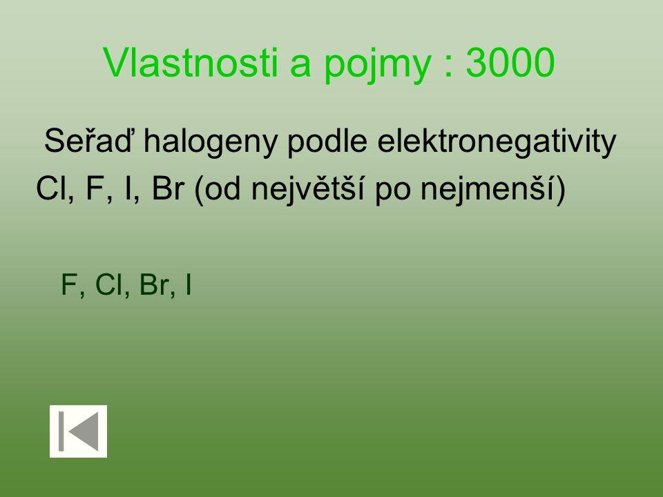 Vlastnosti a pojmy : 3000 Seřaď halogeny podle elektronegativity Cl, F, I, Br (od největší po nejmenší) F, Cl, Br, I