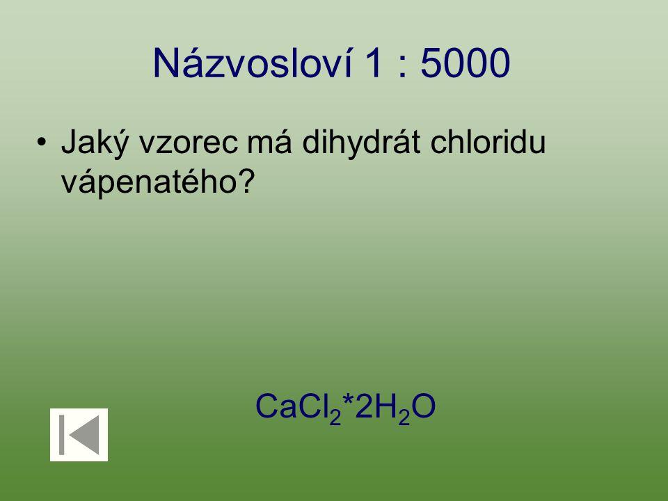 Názvosloví 1 : 5000 Jaký vzorec má dihydrát chloridu vápenatého? CaCl 2 *2H 2 O