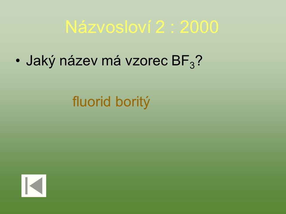 Názvosloví 2 : 2000 Jaký název má vzorec BF 3 ? fluorid boritý