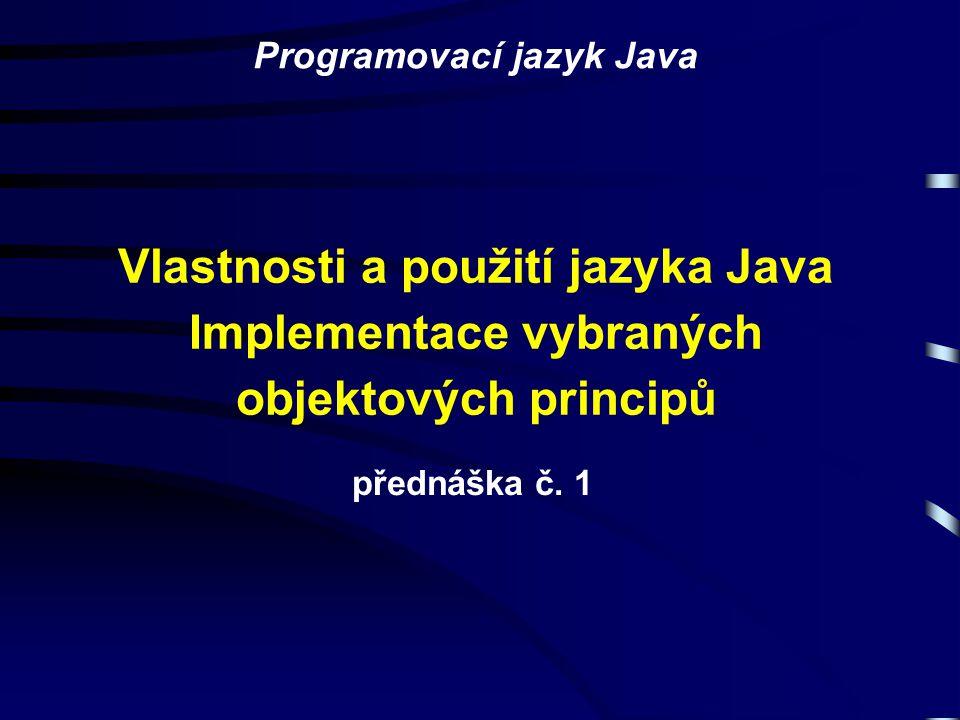 Vlastnosti a použití jazyka Java Implementace vybraných objektových principů přednáška č. 1 Programovací jazyk Java