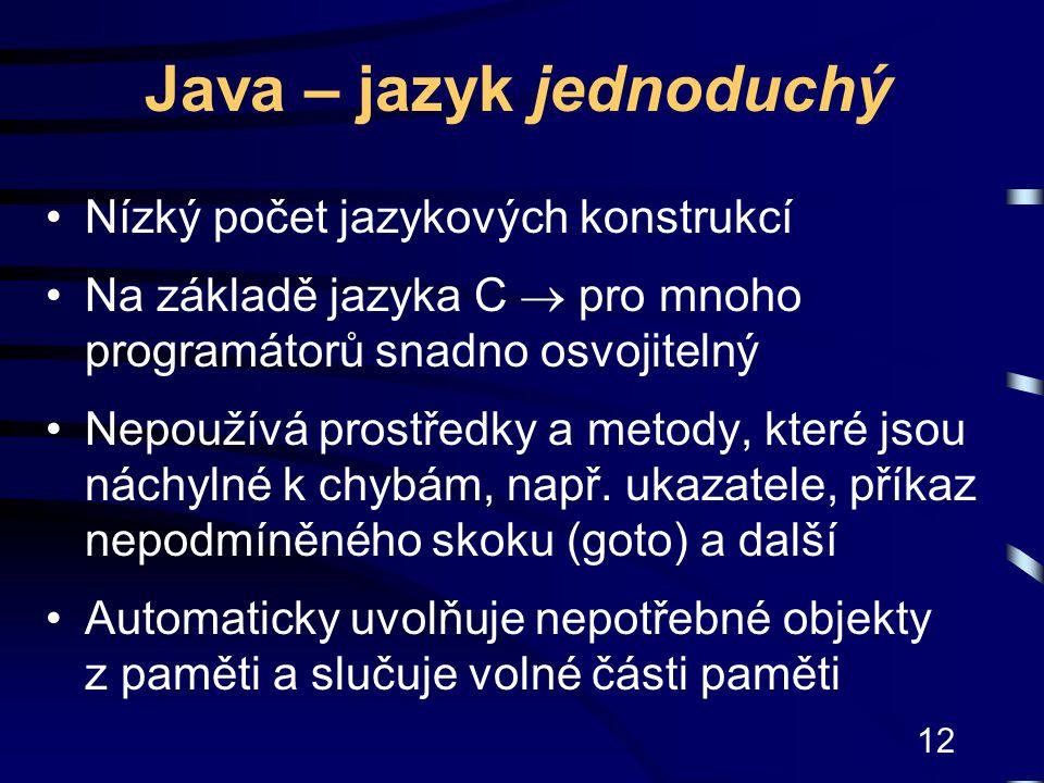12 Java – jazyk jednoduchý Nízký počet jazykových konstrukcí Na základě jazyka C  pro mnoho programátorů snadno osvojitelný Nepoužívá prostředky a me