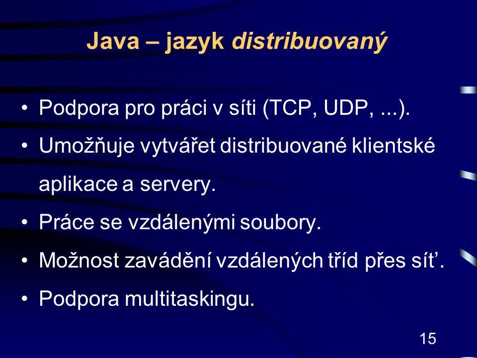 15 Java – jazyk distribuovaný Podpora pro práci v síti (TCP, UDP,...). Umožňuje vytvářet distribuované klientské aplikace a servery. Práce se vzdálený