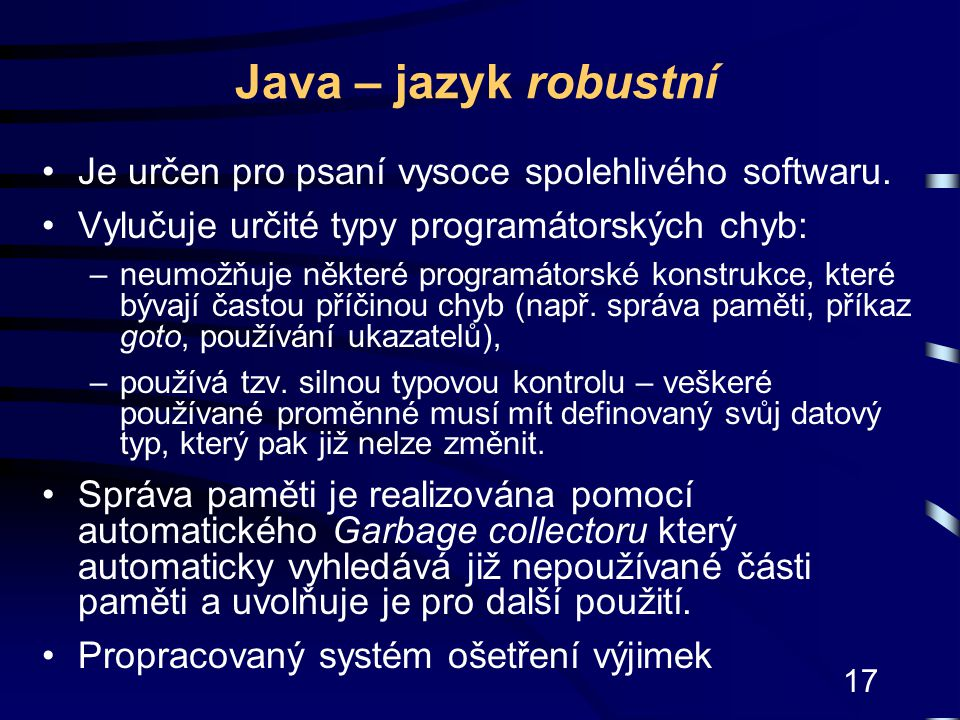 17 Java – jazyk robustní Je určen pro psaní vysoce spolehlivého softwaru. Vylučuje určité typy programátorských chyb: –neumožňuje některé programátors