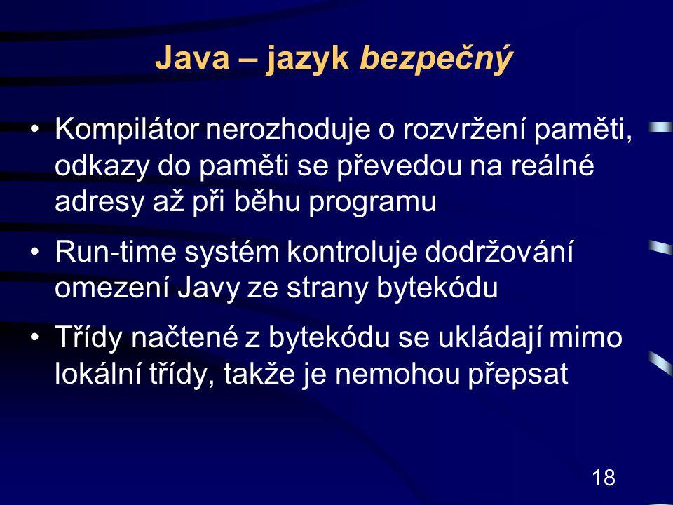 18 Java – jazyk bezpečný Kompilátor nerozhoduje o rozvržení paměti, odkazy do paměti se převedou na reálné adresy až při běhu programu Run-time systém
