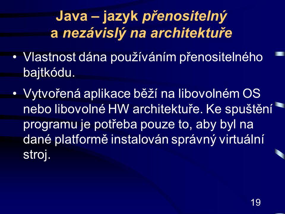 19 Java – jazyk přenositelný a nezávislý na architektuře Vlastnost dána používáním přenositelného bajtkódu. Vytvořená aplikace běží na libovolném OS n