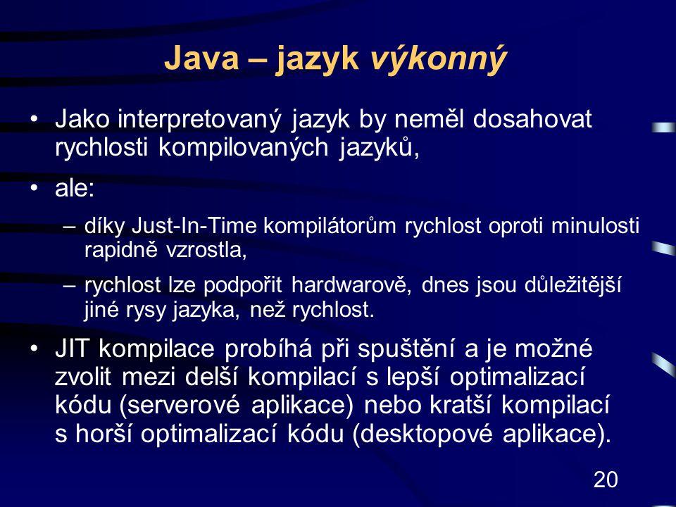 20 Java – jazyk výkonný Jako interpretovaný jazyk by neměl dosahovat rychlosti kompilovaných jazyků, ale: –díky Just-In-Time kompilátorům rychlost opr