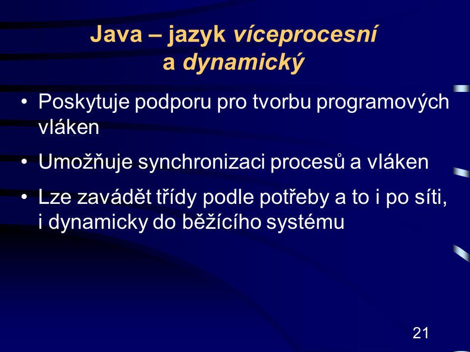 21 Java – jazyk víceprocesní a dynamický Poskytuje podporu pro tvorbu programových vláken Umožňuje synchronizaci procesů a vláken Lze zavádět třídy po