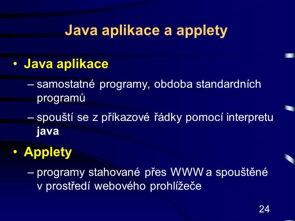 24 Java aplikace a applety Java aplikace –samostatné programy, obdoba standardních programů –spouští se z příkazové řádky pomocí interpretu java Apple
