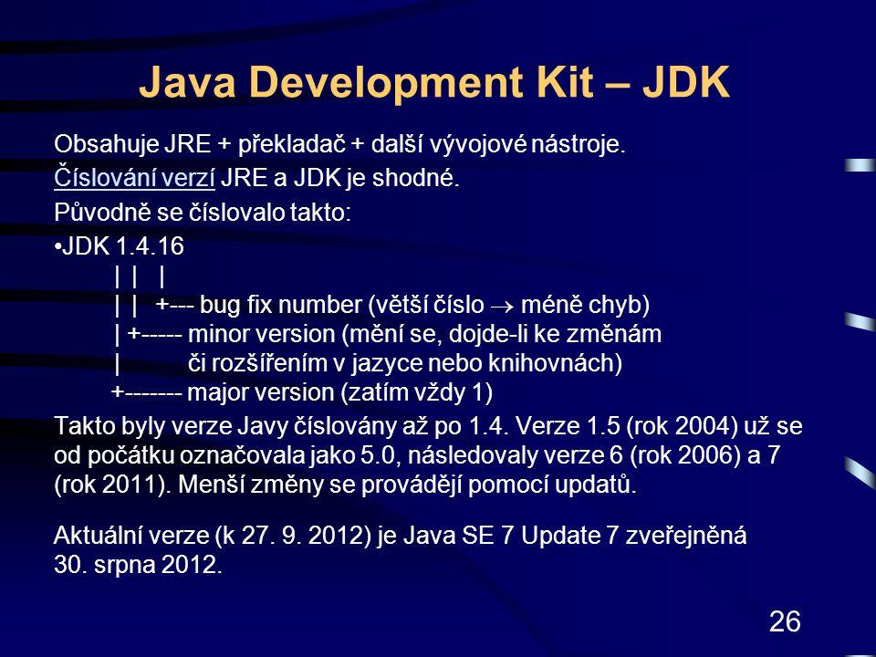 26 Java Development Kit – JDK Obsahuje JRE + překladač + další vývojové nástroje. Číslování verzíČíslování verzí JRE a JDK je shodné. Původně se číslo