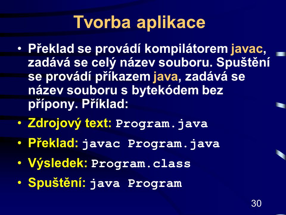 30 Tvorba aplikace Překlad se provádí kompilátorem javac, zadává se celý název souboru. Spuštění se provádí příkazem java, zadává se název souboru s b