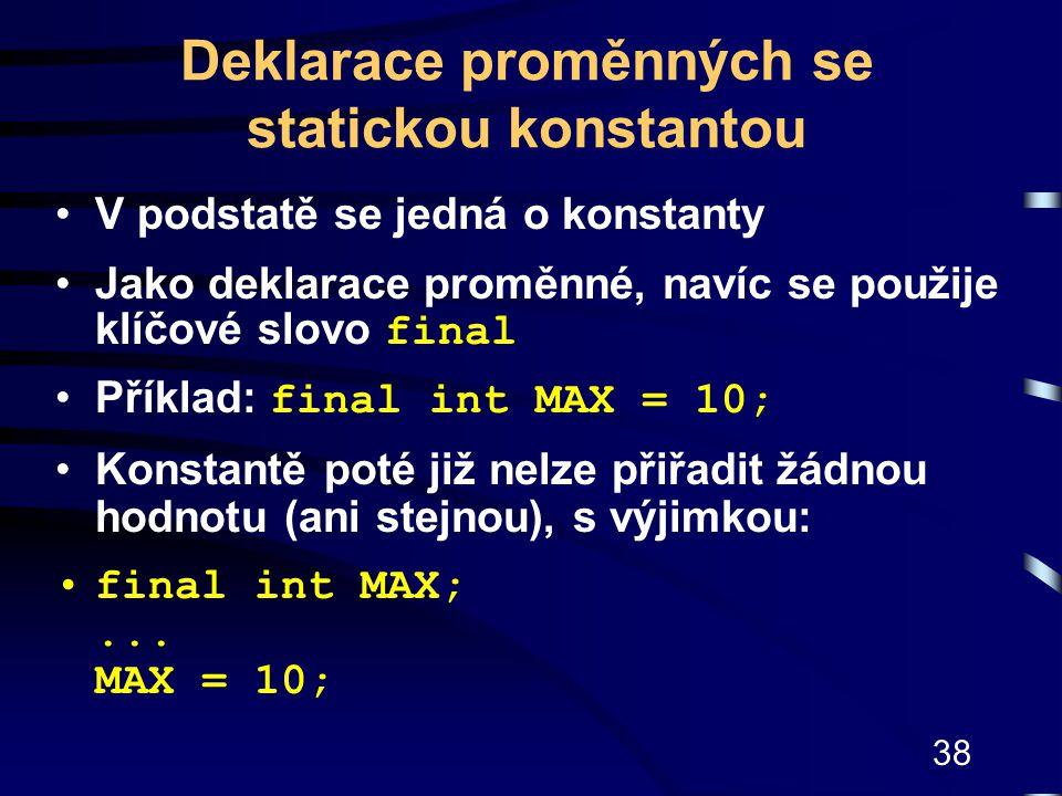38 Deklarace proměnných se statickou konstantou V podstatě se jedná o konstanty Jako deklarace proměnné, navíc se použije klíčové slovo final Příklad: