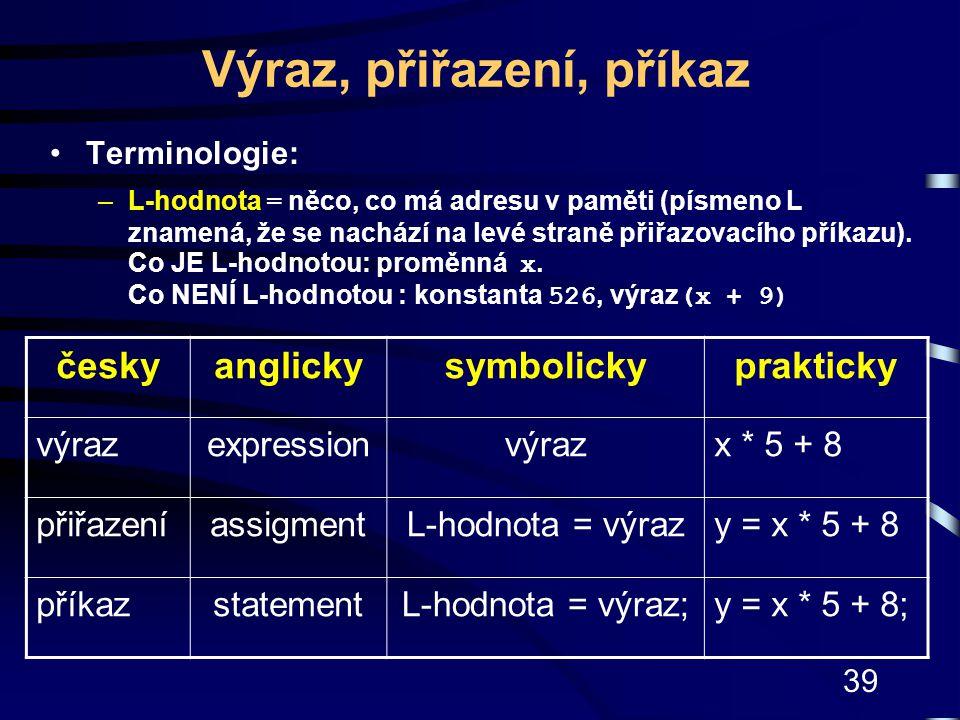 39 Výraz, přiřazení, příkaz Terminologie: –L-hodnota = něco, co má adresu v paměti (písmeno L znamená, že se nachází na levé straně přiřazovacího přík