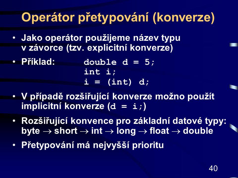 40 Operátor přetypování (konverze) Jako operátor použijeme název typu v závorce (tzv. explicitní konverze) Příklad: double d = 5; int i; i = (int) d;