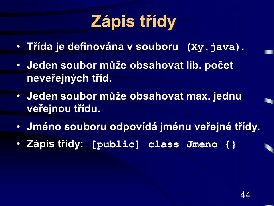 44 Zápis třídy Třída je definována v souboru (Xy.java). Jeden soubor může obsahovat lib. počet neveřejných tříd. Jeden soubor může obsahovat max. jedn