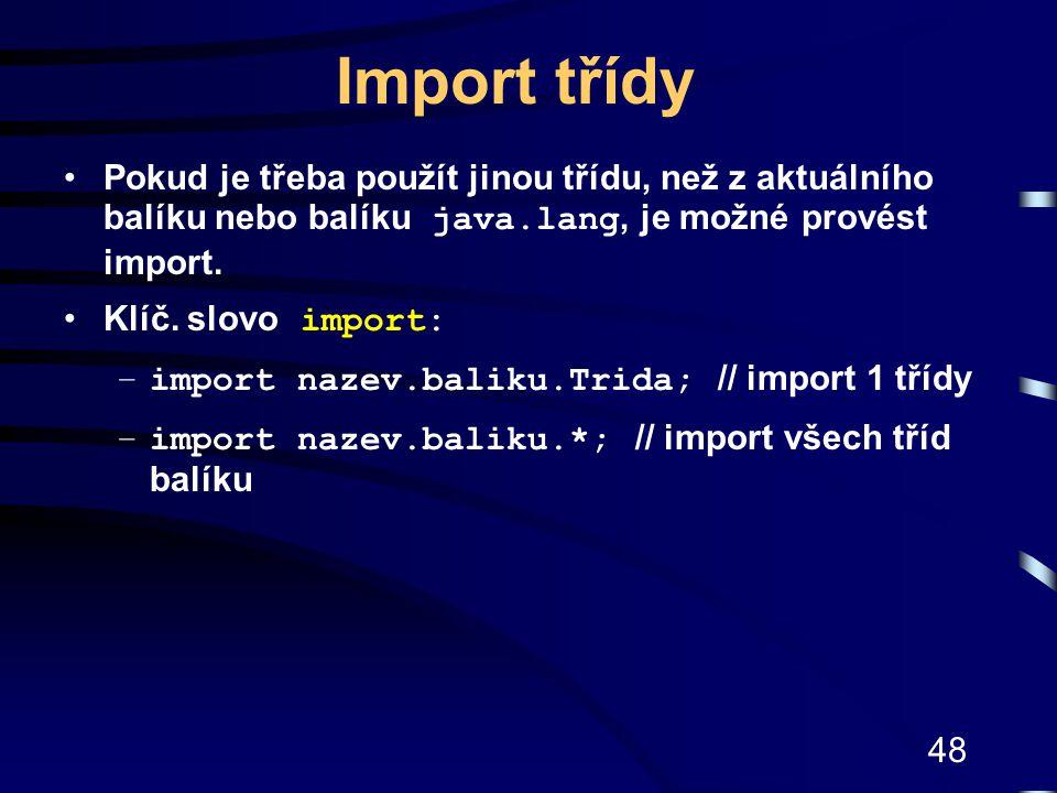 48 Import třídy Pokud je třeba použít jinou třídu, než z aktuálního balíku nebo balíku java.lang, je možné provést import. Klíč. slovo import: –import