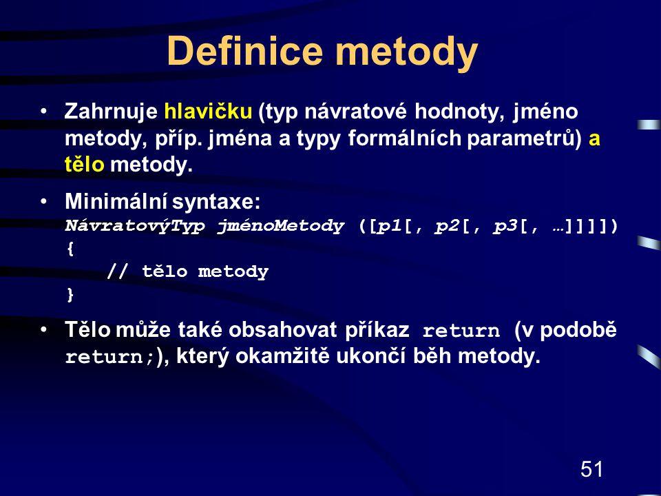 51 Definice metody Zahrnuje hlavičku (typ návratové hodnoty, jméno metody, příp. jména a typy formálních parametrů) a tělo metody. Minimální syntaxe: