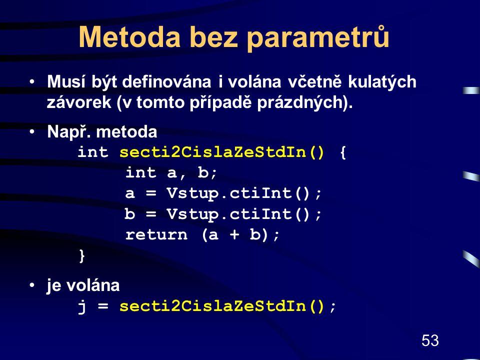 53 Metoda bez parametrů Musí být definována i volána včetně kulatých závorek (v tomto případě prázdných). Např. metoda int secti2CislaZeStdIn() { int