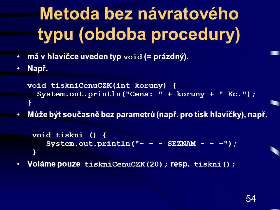 54 Metoda bez návratového typu (obdoba procedury) má v hlavičce uveden typ void (= prázdný). Např. void tiskniCenuCZK(int koruny) { System.out.println