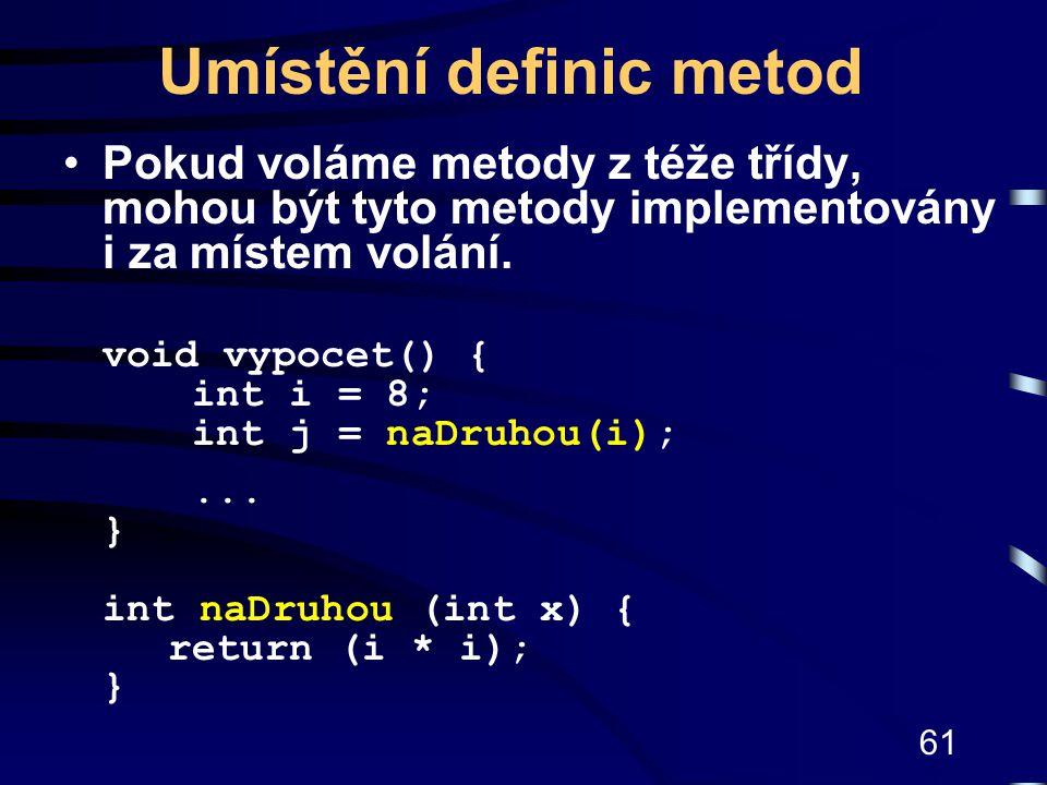 61 Umístění definic metod Pokud voláme metody z téže třídy, mohou být tyto metody implementovány i za místem volání. void vypocet() { int i = 8; int j