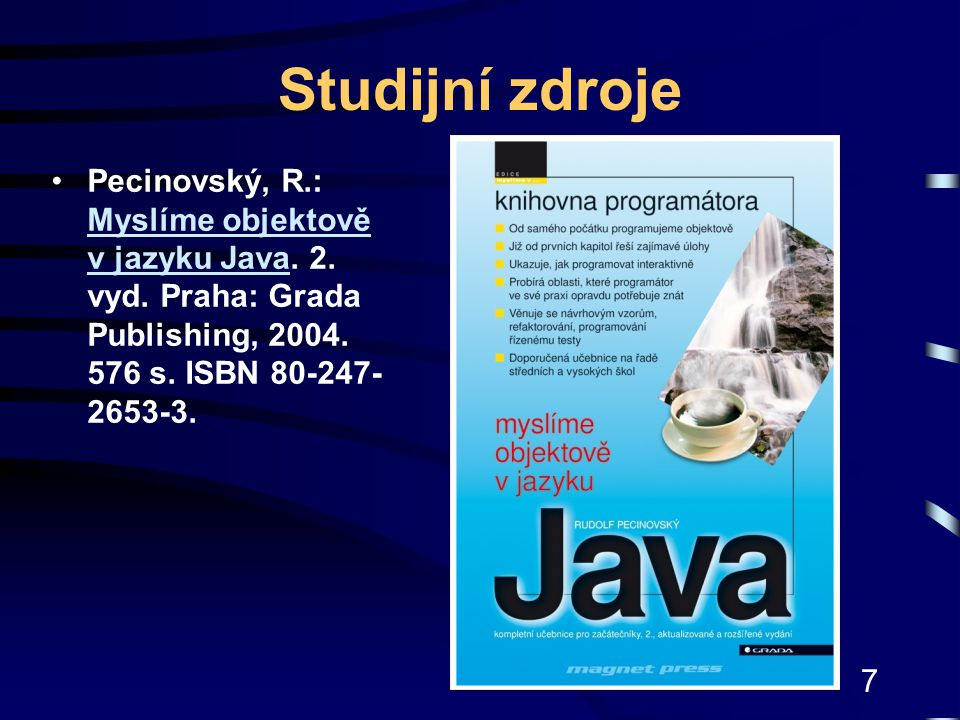 7 Studijní zdroje Pecinovský, R.: Myslíme objektově v jazyku Java. 2. vyd. Praha: Grada Publishing, 2004. 576 s. ISBN 80-247- 2653-3. Myslíme objektov
