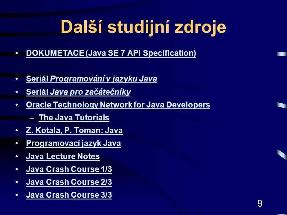 9 Další studijní zdroje DOKUMETACE (Java SE 7 API Specification)DOKUMETACE (Java SE 7 API Specification) Seriál Programování v jazyku JavaSeriál Progr