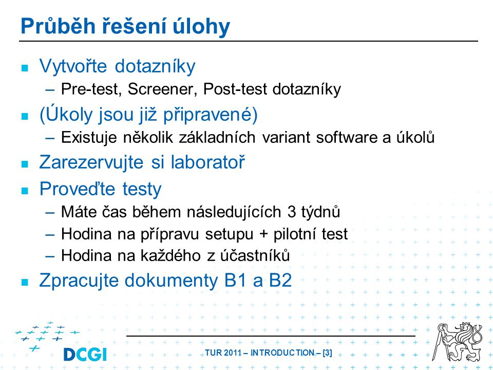 TUR 2011 – INTRODUCTION – [4] Organizace práce Rezervace – –Máte čas během následujících 3 týdnů – –E-mailem cvičícímu – –Sledujte stav na http://ulab.cz/index.php?id=ulabhttp://ulab.cz/index.php?id=ulab – –Možnost společné rezervace několika týmům za účelem seznámení se s prostředím Klíč k laboratoři – –Pokud není naplánován žádný test, je klíč u vrátného budovy E – –Vrátný může vydat klíč jen tomu, kdo je na seznamu – –Pokud je naplánován test, zodpovídá za něj tým, který je v kalendáři – –POZOR: Vracejte klíč včas zpět k vrátnému, ať neohrozíte práci dalších týmů