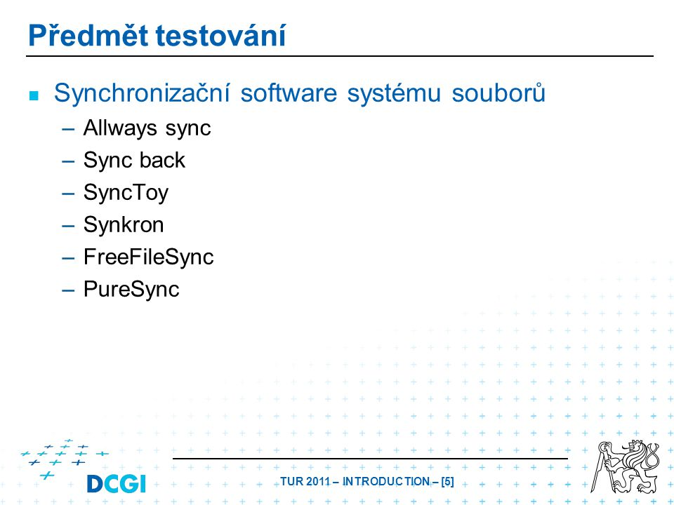 TUR 2011 – INTRODUCTION – [5] Předmět testování Synchronizační software systému souborů – –Allways sync – –Sync back – –SyncToy – –Synkron – –FreeFileSync – –PureSync