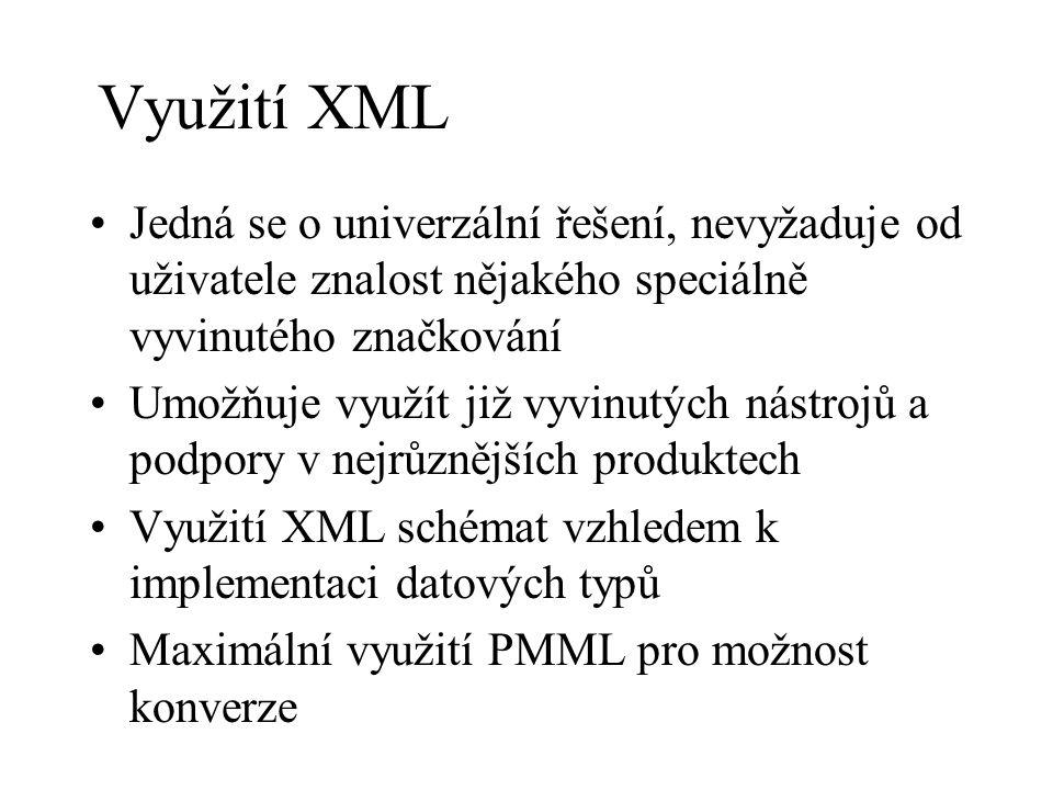 Využití XML Jedná se o univerzální řešení, nevyžaduje od uživatele znalost nějakého speciálně vyvinutého značkování Umožňuje využít již vyvinutých nástrojů a podpory v nejrůznějších produktech Využití XML schémat vzhledem k implementaci datových typů Maximální využití PMML pro možnost konverze