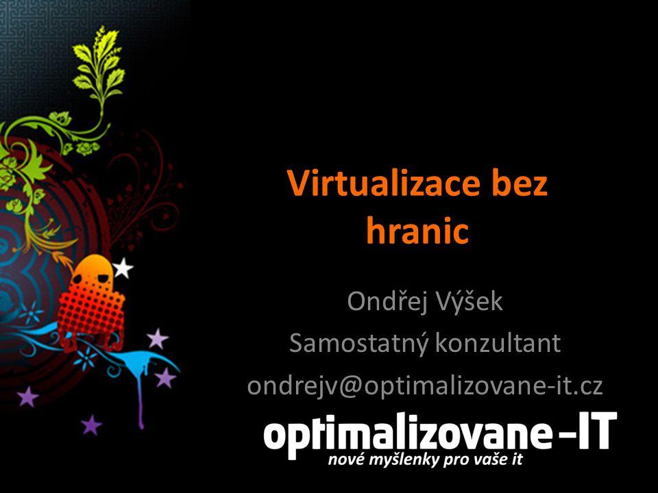 Virtualizace bez hranic Ondřej Výšek Samostatný konzultant ondrejv@optimalizovane-it.cz