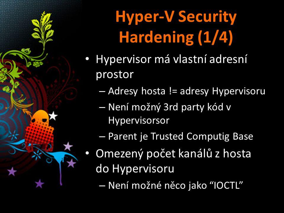 Hyper-V Security Hardening (1/4) Hypervisor má vlastní adresní prostor – Adresy hosta != adresy Hypervisoru – Není možný 3rd party kód v Hypervisorsor